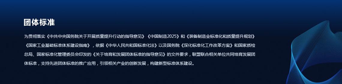团体标准-为贯彻落实《中共中央国务院关于开展质量提升行动的指导意见》《中国制造2025》和《装备制造业标准化和质量提升规划》《国家贝博基础标准体系建设指南》,依据《中华人民共和国标准化法》以及国务院《深化标准化工作改革方案》和国家质检总局、国家标准化管理委员会印发的《关于培育和发展团体标准的指导意见》的文件要求,联盟联合相关单位共同培育发展团体标准,支持先进团体标准的推广应用,引领相关产业的创新发展,构建新型标准体系建设。